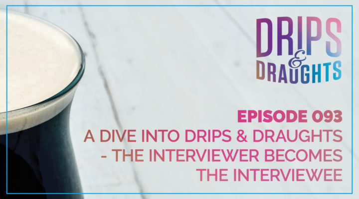 093: A Dive Into Drips & Draughts - The Interviewer Becomes the Interviewee